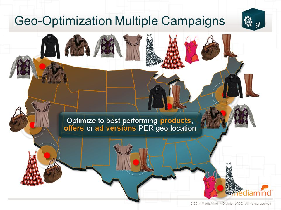 © 2011 MediaMind | A Division of DG | All rights reserved Geo-Optimization Multiple Campaigns Optimize to best performing products, offers or ad versi