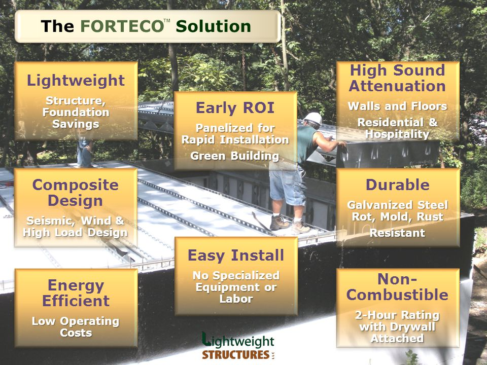The FORTECO Solution TM High Sound Attenuation Walls and Floors Residential & Hospitality High Sound Attenuation Walls and Floors Residential & Hospitality Composite Design Seismic, Wind & High Load Design Composite Design Seismic, Wind & High Load Design Energy Efficient Low Operating Costs Energy Efficient Low Operating Costs Early ROI Panelized for Rapid Installation Green Building Early ROI Panelized for Rapid Installation Green Building Durable Galvanized Steel Rot, Mold, Rust Resistant Durable Galvanized Steel Rot, Mold, Rust Resistant Non- Combustible 2-Hour Rating with Drywall Attached Non- Combustible 2-Hour Rating with Drywall Attached Easy Install No Specialized Equipment or Labor Easy Install No Specialized Equipment or Labor Lightweight Structure, Foundation Savings Lightweight Structure, Foundation Savings
