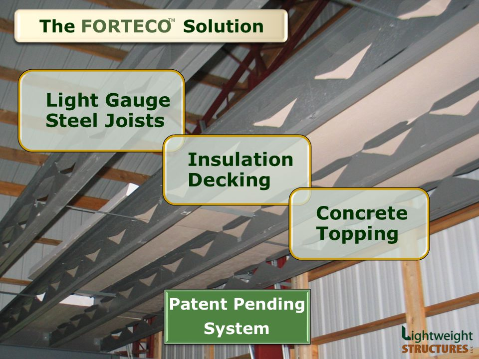 THE SOLUTION Light Gauge Steel Joists Insulation Decking Concrete Topping Patent Pending System The FORTECO Solution TM