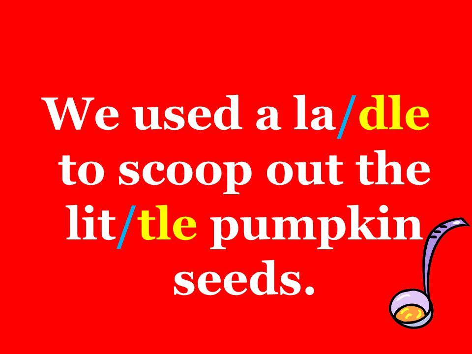 We used a la/dle to scoop out the lit/tle pumpkin seeds.
