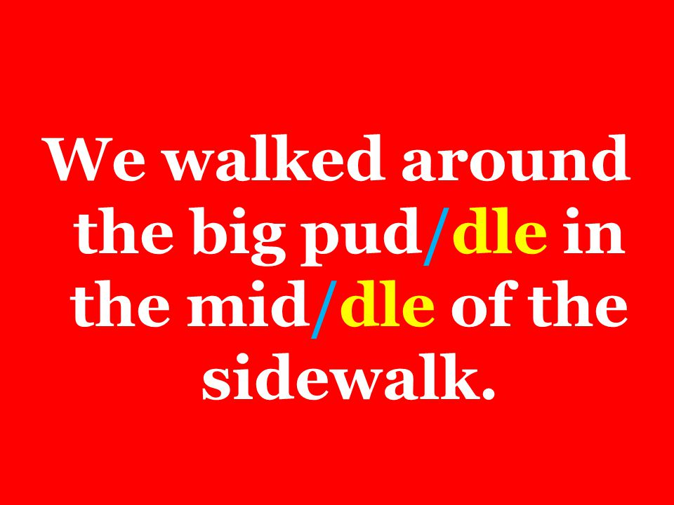 We walked around the big pud/dle in the mid/dle of the sidewalk.