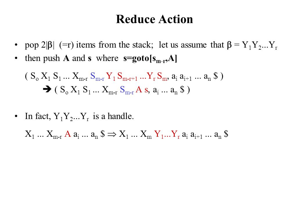 Reduce Action pop 2|  | (=r) items from the stack; let us assume that  = Y 1 Y 2...Y r then push A and s where s=goto[s m-r,A] ( S o X 1 S 1...