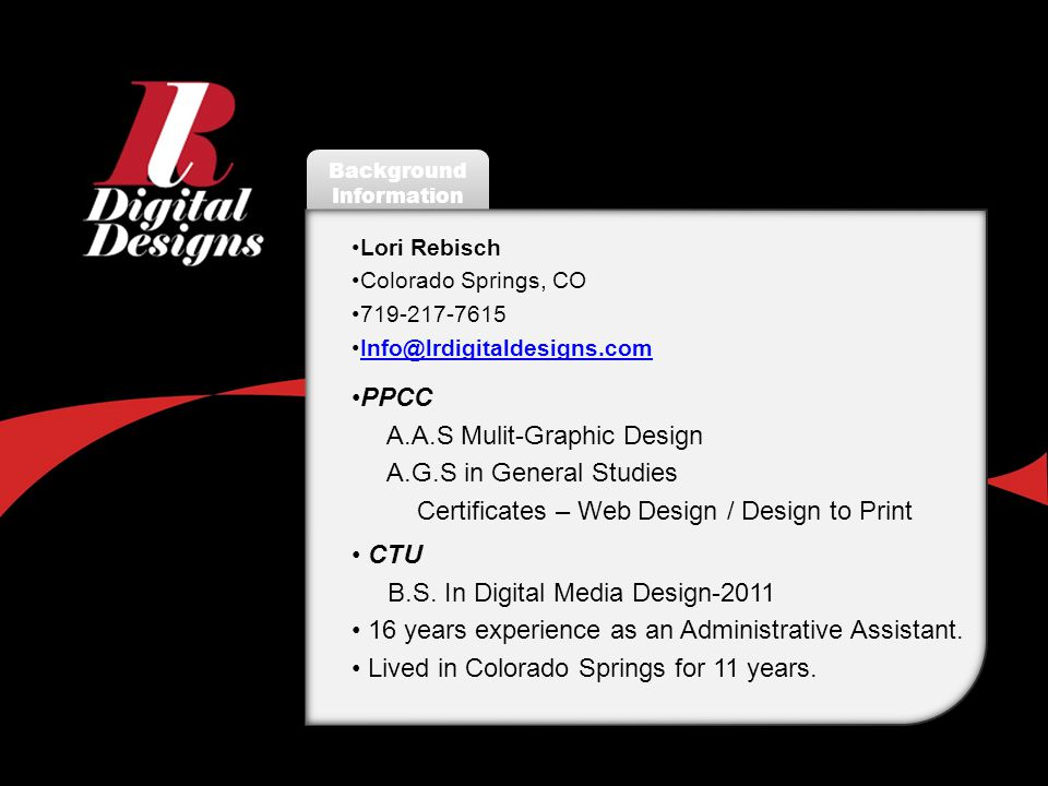 Background Information Lori Rebisch Colorado Springs, CO 719-217-7615 Info@lrdigitaldesigns.com PPCC A.A.S Mulit-Graphic Design A.G.S in General Studies Certificates – Web Design / Design to Print CTU B.S.
