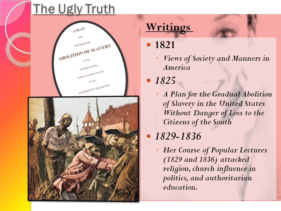 The Ugly Truth 1821 ◦ Views of Society and Manners in America 1825 ◦ A Plan for the Gradual Abolition of Slavery in the United States Without Danger of Loss to the Citizens of the South 1829-1836 ◦ Her Course of Popular Lectures (1829 and 1836) attacked religion, church influence in politics, and authoritarian education.
