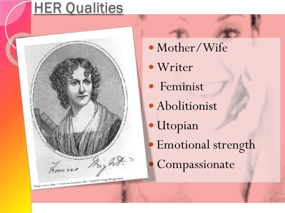 HER Qualities Mother/Wife Writer Feminist Abolitionist Utopian Emotional strength Compassionate Image source:http://www.ucs.louisiana.edu/~lxm8207/Fan