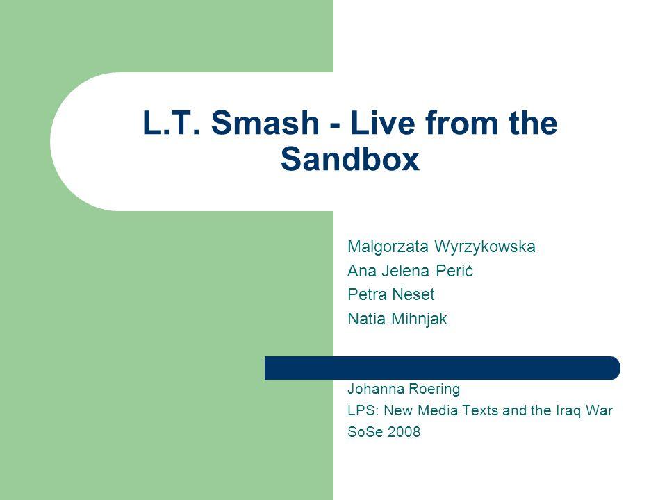 L.T. Smash - Live from the Sandbox Malgorzata Wyrzykowska Ana Jelena Perić Petra Neset Natia Mihnjak Johanna Roering LPS: New Media Texts and the Iraq