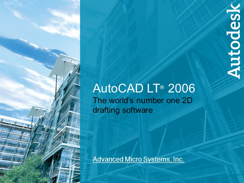 1 AutoCAD LT 2006 AutoCAD LT ® 2006 The world's number one 2D drafting software Advanced Micro Systems, Inc.
