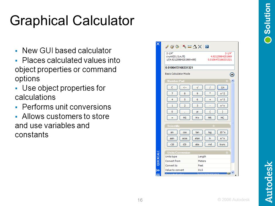 © 2006 Autodesk 16 Graphical Calculator  New GUI based calculator  Places calculated values into object properties or command options  Use object properties for calculations  Performs unit conversions  Allows customers to store and use variables and constants Solution