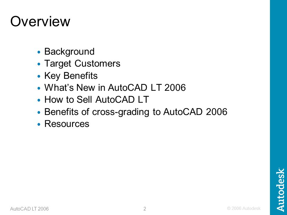 © 2006 Autodesk 2 AutoCAD LT 2006 Overview Background Target Customers Key Benefits What's New in AutoCAD LT 2006 How to Sell AutoCAD LT Benefits of cross-grading to AutoCAD 2006 Resources