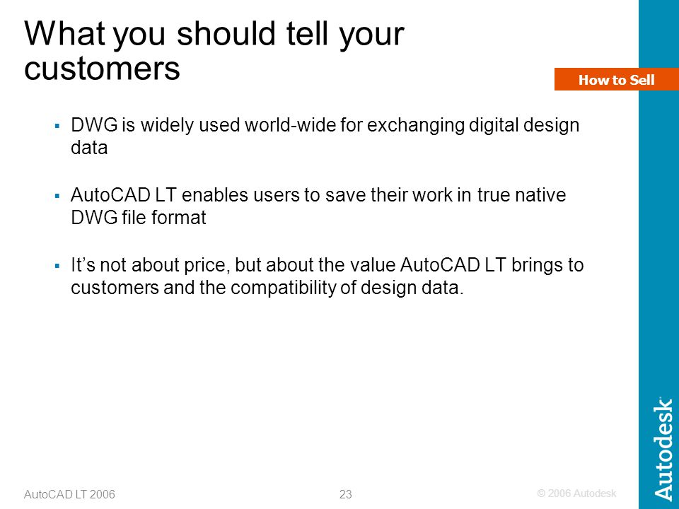 © 2006 Autodesk 23 AutoCAD LT 2006 What you should tell your customers  DWG is widely used world-wide for exchanging digital design data  AutoCAD LT enables users to save their work in true native DWG file format  It's not about price, but about the value AutoCAD LT brings to customers and the compatibility of design data.
