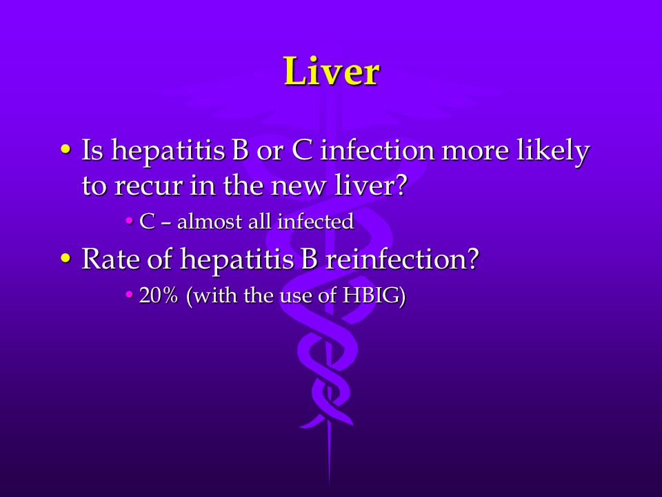 Liver Is hepatitis B or C infection more likely to recur in the new liver?Is hepatitis B or C infection more likely to recur in the new liver? C – alm