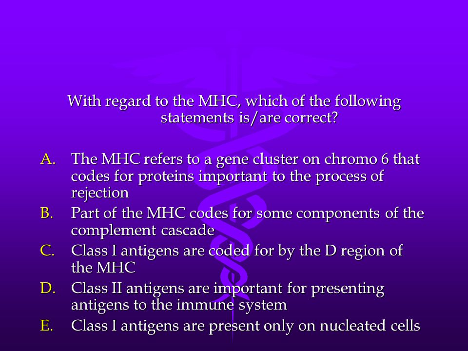 With regard to the MHC, which of the following statements is/are correct? A.T he MHC refers to a gene cluster on chromo 6 that codes for proteins impo