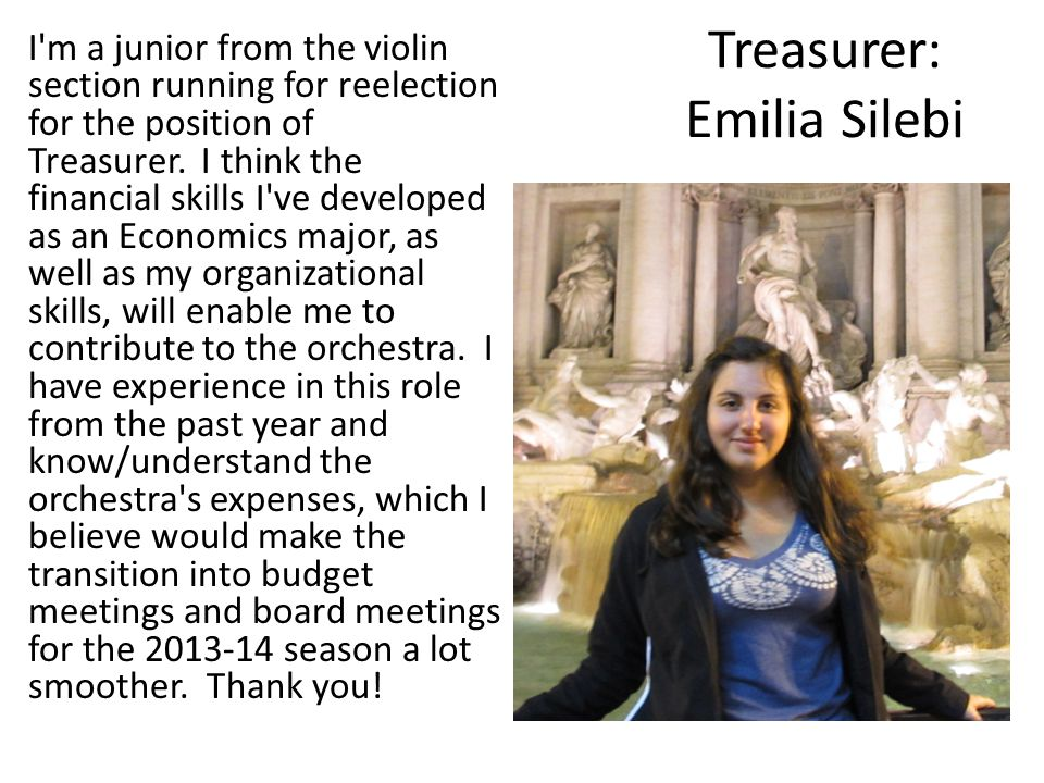 Treasurer: Emilia Silebi I m a junior from the violin section running for reelection for the position of Treasurer.