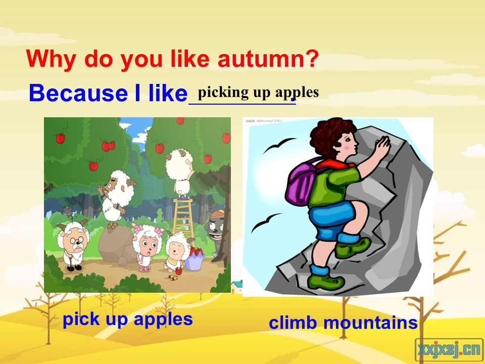 pick up apples climb mountains Why do you like autumn Because I like. picking up apples