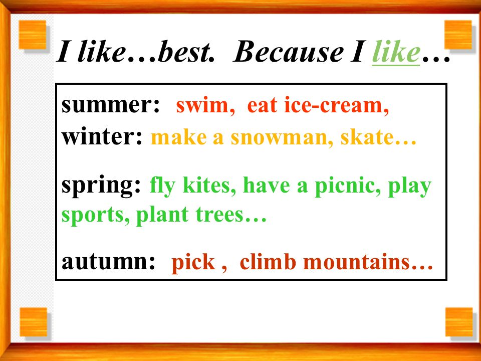 summer: swim, eat ice-cream, winter: make a snowman, skate… spring: fly kites, have a picnic, play sports, plant trees… autumn: pick, climb mountains… I like…best.