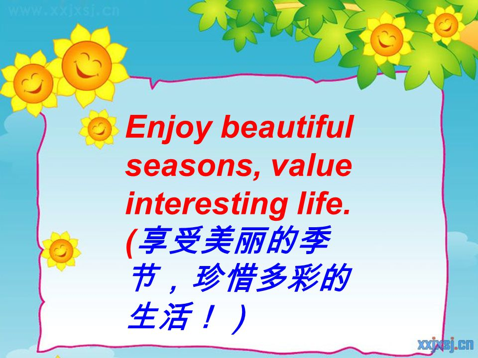 Enjoy beautiful seasons, value interesting life. ( 享受美丽的季 节,珍惜多彩的 生活!)