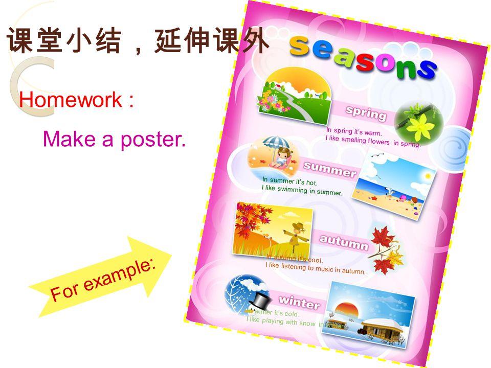 课堂小结,延伸课外 Homework : Make a poster. In spring it's warm.