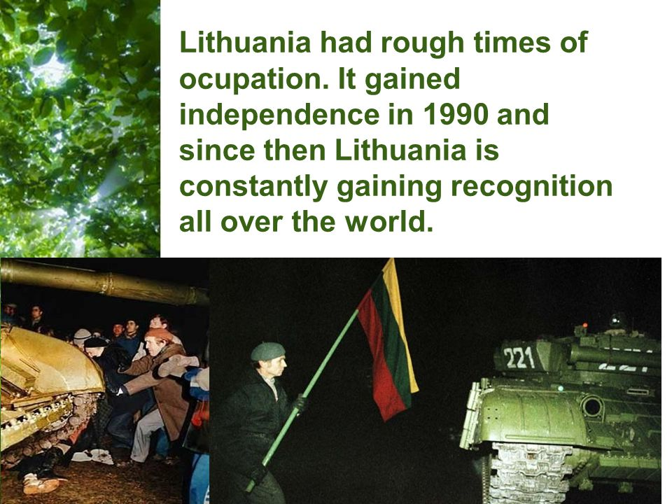 Free Powerpoint Templates Page 25 Lithuania had rough times of ocupation. It gained independence in 1990 and since then Lithuania is constantly gainin