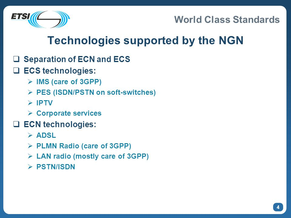 World Class Standards Technologies supported by the NGN  Separation of ECN and ECS  ECS technologies:  IMS (care of 3GPP)  PES (ISDN/PSTN on soft-switches)  IPTV  Corporate services  ECN technologies:  ADSL  PLMN Radio (care of 3GPP)  LAN radio (mostly care of 3GPP)  PSTN/ISDN 4