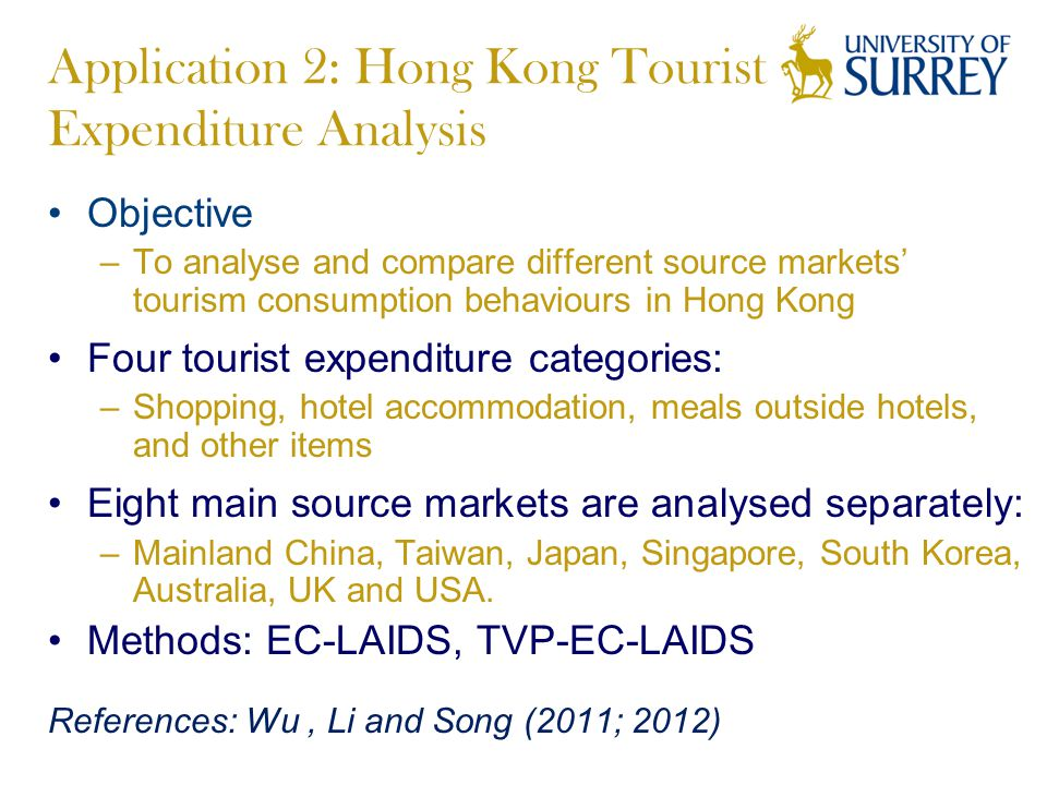 Application 2: Hong Kong Tourist Expenditure Analysis Objective –To analyse and compare different source markets' tourism consumption behaviours in Hong Kong Four tourist expenditure categories: –Shopping, hotel accommodation, meals outside hotels, and other items Eight main source markets are analysed separately: –Mainland China, Taiwan, Japan, Singapore, South Korea, Australia, UK and USA.