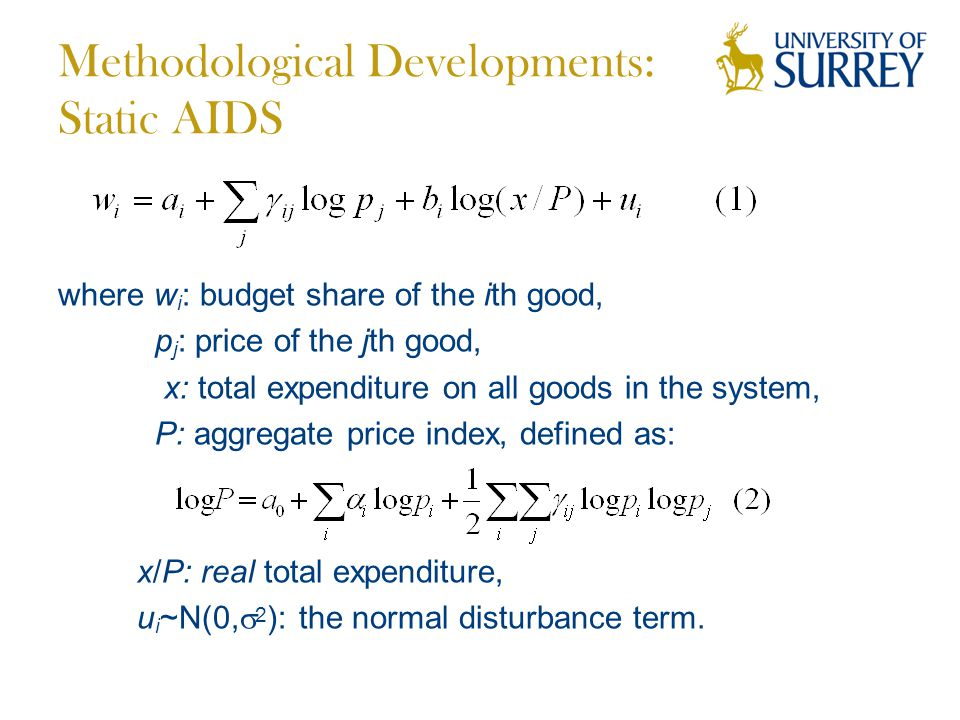 Methodological Developments: Static AIDS where w i : budget share of the ith good, p j : price of the jth good, x: total expenditure on all goods in the system, P: aggregate price index, defined as: x/P: real total expenditure, u i ~N(0,  2 ): the normal disturbance term.