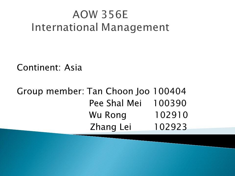AOW 356E International Management Continent: Asia Group member: Tan Choon Joo 100404 Pee Shal Mei 100390 Wu Rong 102910 Zhang Lei 102923