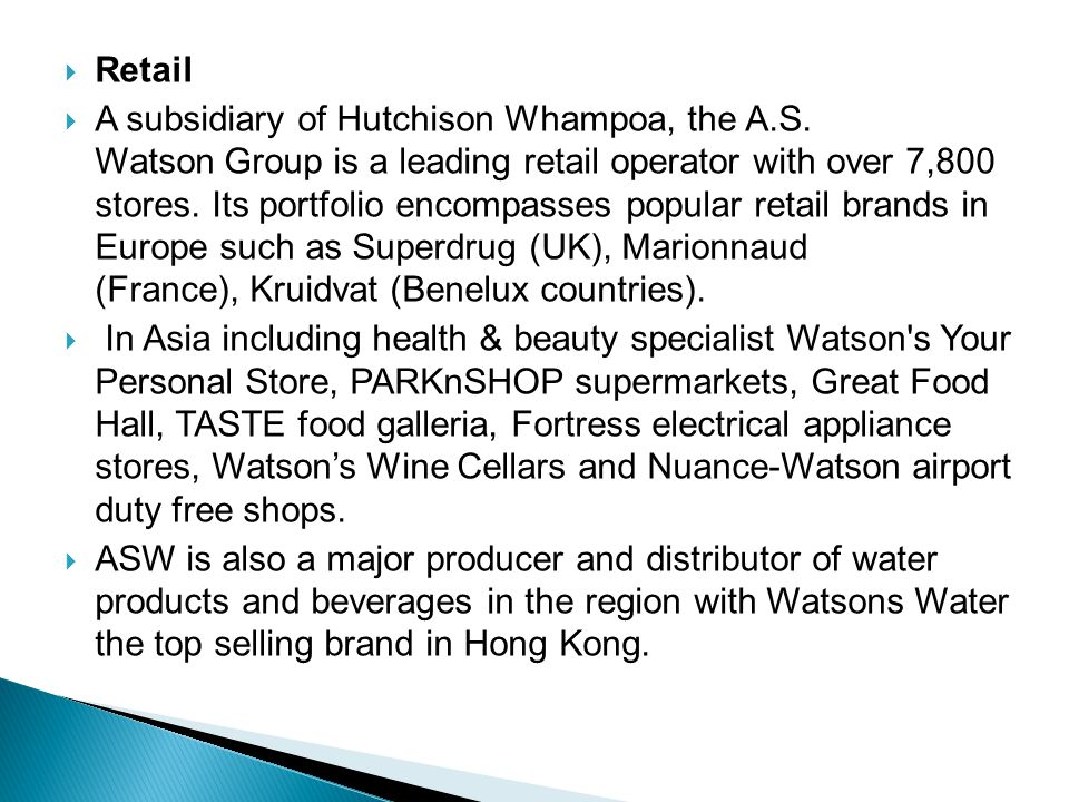  Retail  A subsidiary of Hutchison Whampoa, the A.S. Watson Group is a leading retail operator with over 7,800 stores. Its portfolio encompasses pop