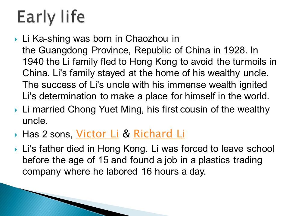  Li Ka-shing was born in Chaozhou in the Guangdong Province, Republic of China in 1928. In 1940 the Li family fled to Hong Kong to avoid the turmoils
