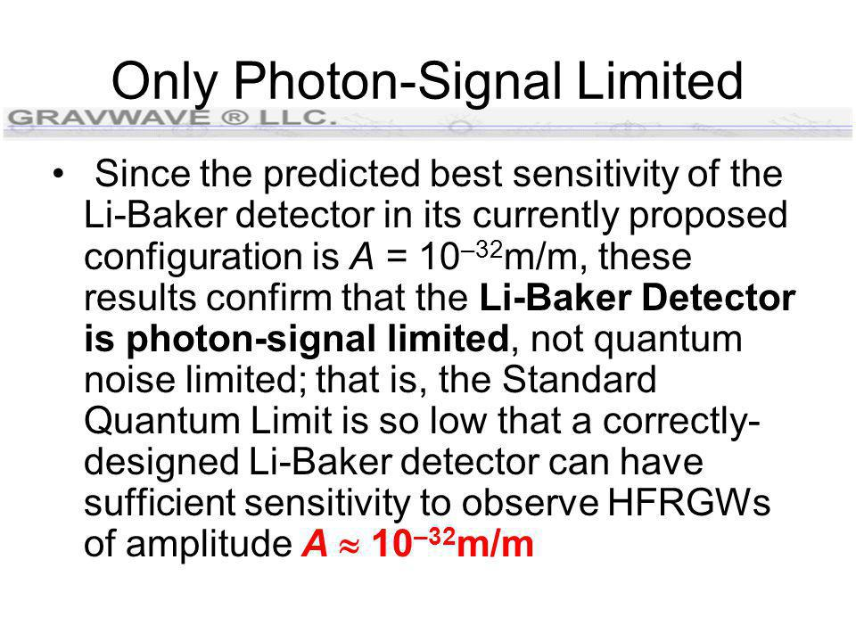 Only Photon-Signal Limited Since the predicted best sensitivity of the Li-Baker detector in its currently proposed configuration is A = 10 –32 m/m, these results confirm that the Li-Baker Detector is photon-signal limited, not quantum noise limited; that is, the Standard Quantum Limit is so low that a correctly- designed Li-Baker detector can have sufficient sensitivity to observe HFRGWs of amplitude A  10 –32 m/m