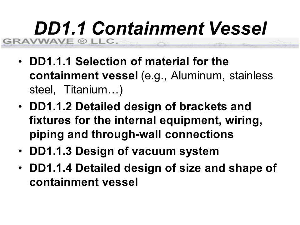 DD1.1 Containment Vessel DD1.1.1 Selection of material for the containment vessel (e.g., Aluminum, stainless steel, Titanium…) DD1.1.2 Detailed design of brackets and fixtures for the internal equipment, wiring, piping and through-wall connections DD1.1.3 Design of vacuum system DD1.1.4 Detailed design of size and shape of containment vessel