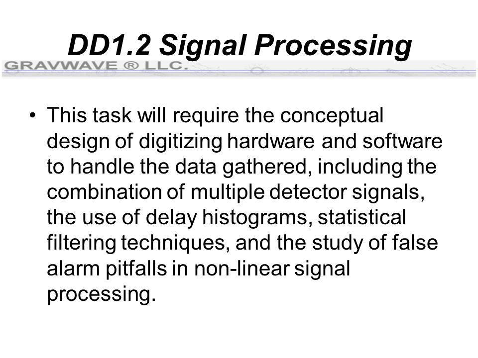 DD1.2 Signal Processing This task will require the conceptual design of digitizing hardware and software to handle the data gathered, including the combination of multiple detector signals, the use of delay histograms, statistical filtering techniques, and the study of false alarm pitfalls in non-linear signal processing.