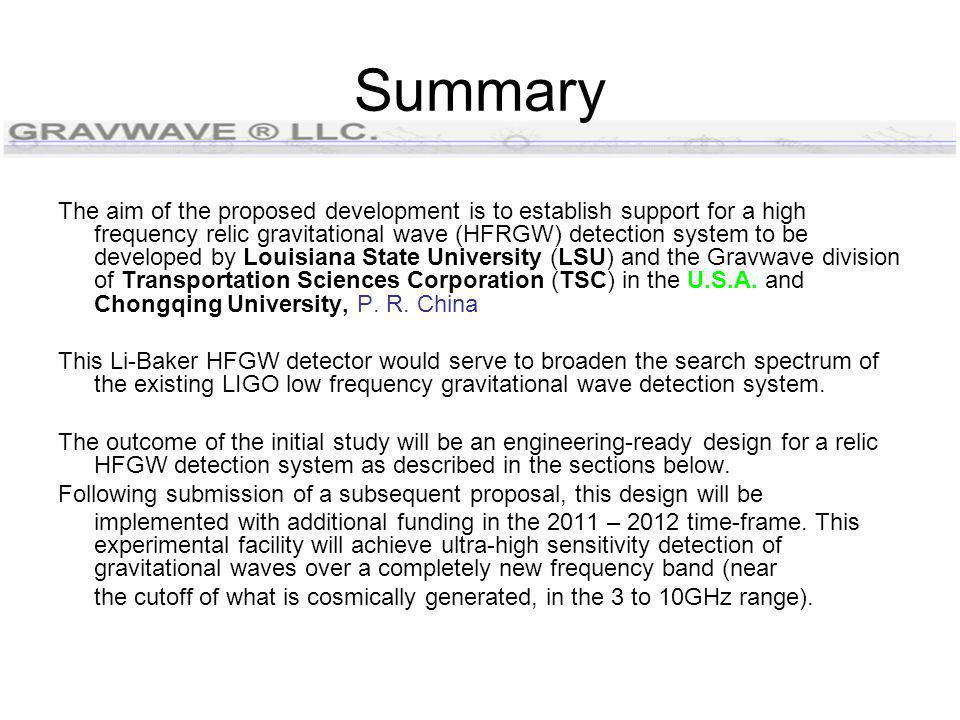 Summary The aim of the proposed development is to establish support for a high frequency relic gravitational wave (HFRGW) detection system to be developed by Louisiana State University (LSU) and the Gravwave division of Transportation Sciences Corporation (TSC) in the U.S.A.