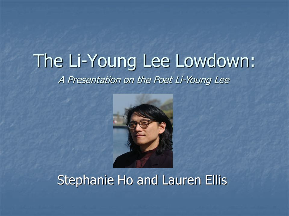 The Li-Young Lee Lowdown: Stephanie Ho and Lauren Ellis A Presentation on the Poet Li-Young Lee