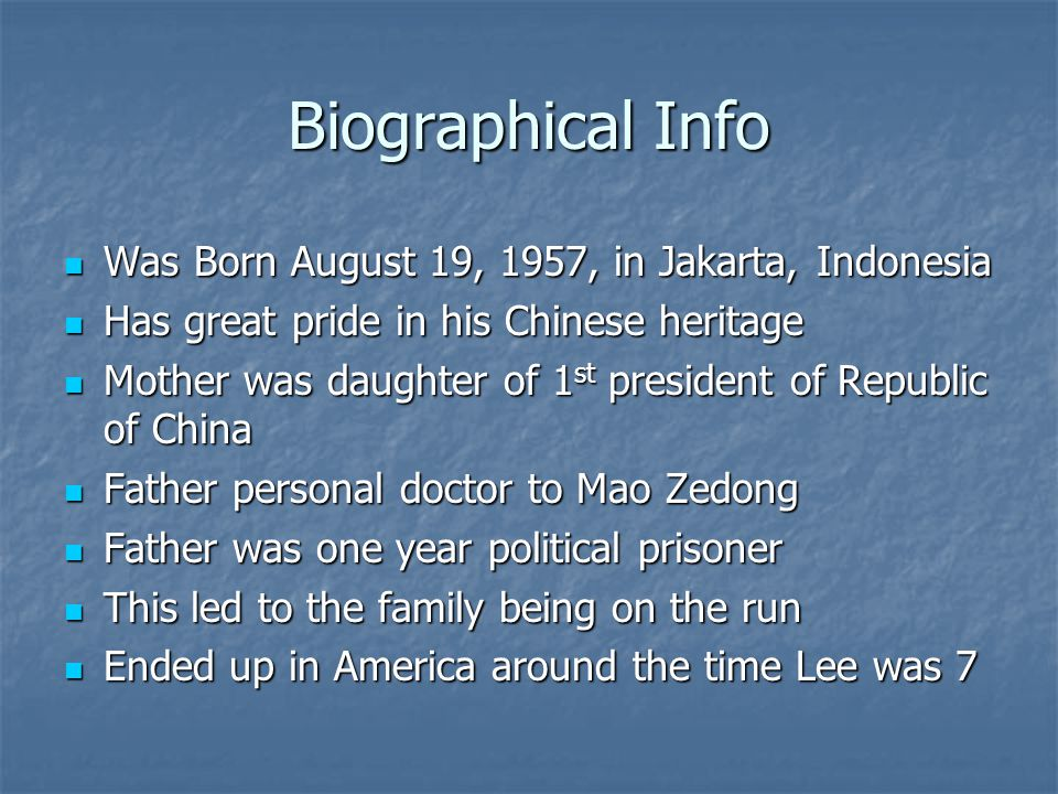 Biographical Info Was Born August 19, 1957, in Jakarta, Indonesia Was Born August 19, 1957, in Jakarta, Indonesia Has great pride in his Chinese heritage Has great pride in his Chinese heritage Mother was daughter of 1 st president of Republic of China Mother was daughter of 1 st president of Republic of China Father personal doctor to Mao Zedong Father personal doctor to Mao Zedong Father was one year political prisoner Father was one year political prisoner This led to the family being on the run This led to the family being on the run Ended up in America around the time Lee was 7 Ended up in America around the time Lee was 7