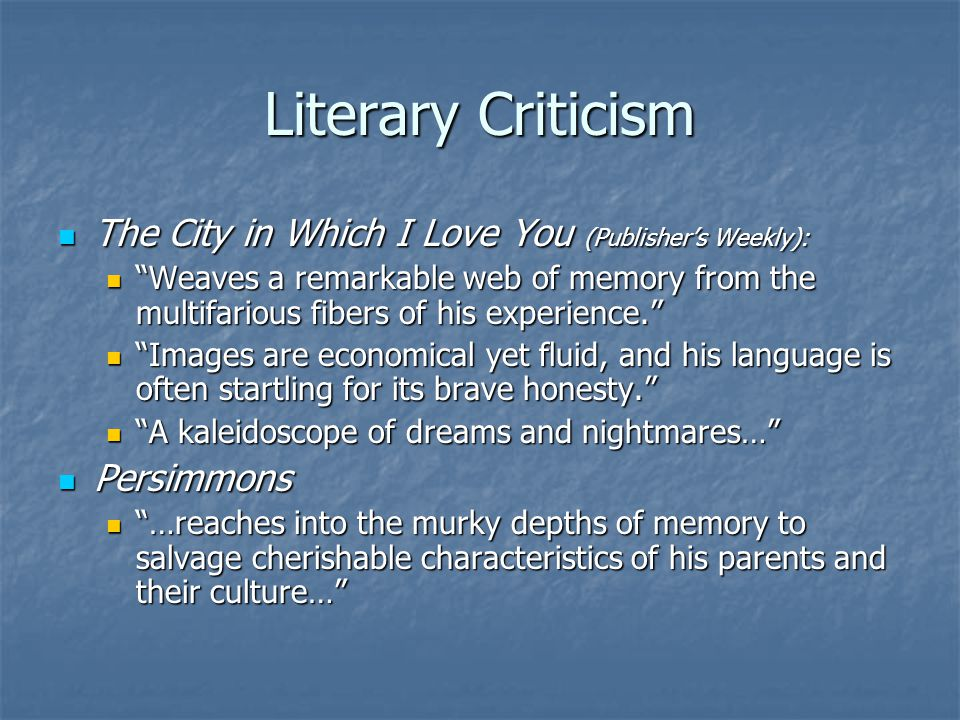 Literary Criticism The City in Which I Love You (Publisher's Weekly): The City in Which I Love You (Publisher's Weekly): Weaves a remarkable web of memory from the multifarious fibers of his experience. Weaves a remarkable web of memory from the multifarious fibers of his experience. Images are economical yet fluid, and his language is often startling for its brave honesty. Images are economical yet fluid, and his language is often startling for its brave honesty. A kaleidoscope of dreams and nightmares… A kaleidoscope of dreams and nightmares… Persimmons Persimmons …reaches into the murky depths of memory to salvage cherishable characteristics of his parents and their culture… …reaches into the murky depths of memory to salvage cherishable characteristics of his parents and their culture…
