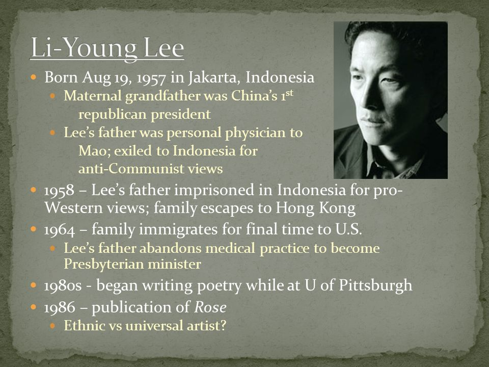 Born Aug 19, 1957 in Jakarta, Indonesia Maternal grandfather was China's 1 st republican president Lee's father was personal physician to Mao; exiled to Indonesia for anti-Communist views 1958 – Lee's father imprisoned in Indonesia for pro- Western views; family escapes to Hong Kong 1964 – family immigrates for final time to U.S.