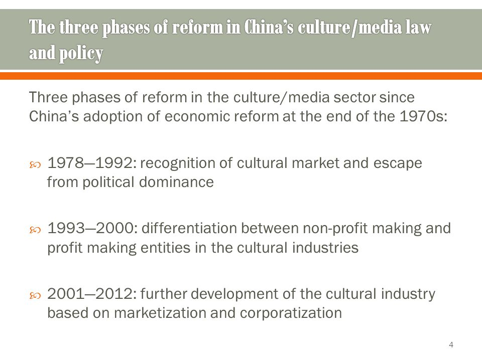Three phases of reform in the culture/media sector since China's adoption of economic reform at the end of the 1970s:  1978—1992: recognition of cultural market and escape from political dominance  1993—2000: differentiation between non-profit making and profit making entities in the cultural industries  2001—2012: further development of the cultural industry based on marketization and corporatization 4