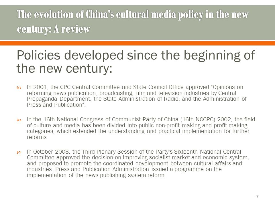 Policies developed since the beginning of the new century:  In 2001, the CPC Central Committee and State Council Office approved Opinions on reforming news publication, broadcasting, film and television industries by Central Propaganda Department, the State Administration of Radio, and the Administration of Press and Publication .