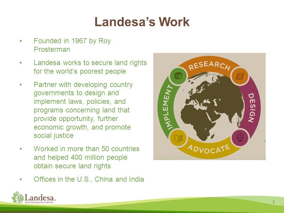 Landesa's Work Founded in 1967 by Roy Prosterman Landesa works to secure land rights for the world's poorest people Partner with developing country governments to design and implement laws, policies, and programs concerning land that provide opportunity, further economic growth, and promote social justice Worked in more than 50 countries and helped 400 million people obtain secure land rights Offices in the U.S., China and India 2
