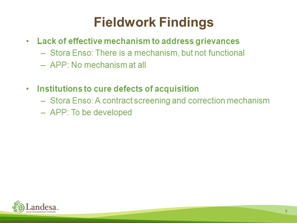 9 Landesa theory of change Fieldwork Findings Lack of effective mechanism to address grievances –Stora Enso: There is a mechanism, but not functional –APP: No mechanism at all Institutions to cure defects of acquisition –Stora Enso: A contract screening and correction mechanism –APP: To be developed