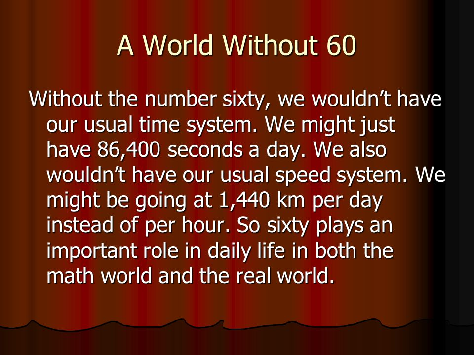 I chose the number sixty because it has many different purposes in our world and in math. All numbers are special for something, and sixty is special