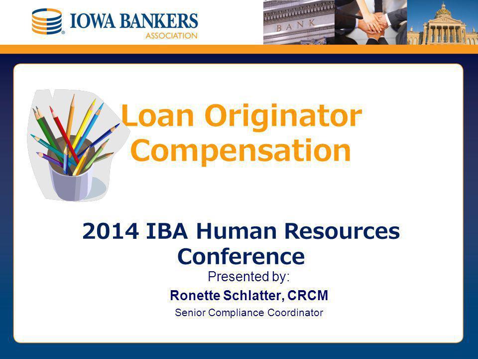 Presented by: Ronette Schlatter, CRCM Senior Compliance Coordinator Loan Originator Compensation 2014 IBA Human Resources Conference