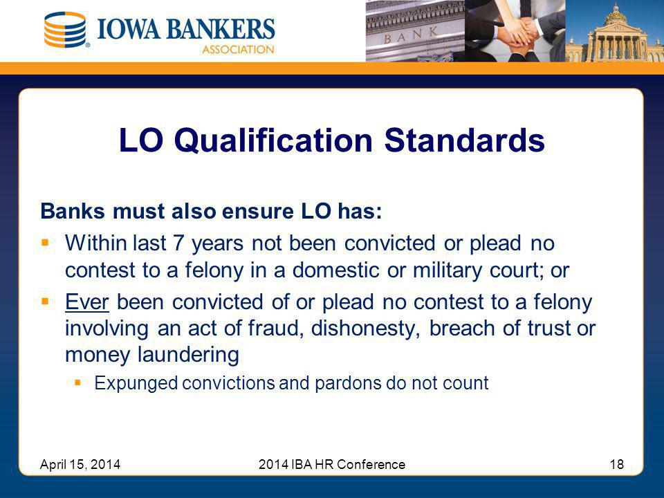 LO Qualification Standards Banks must also ensure LO has:  Within last 7 years not been convicted or plead no contest to a felony in a domestic or mi