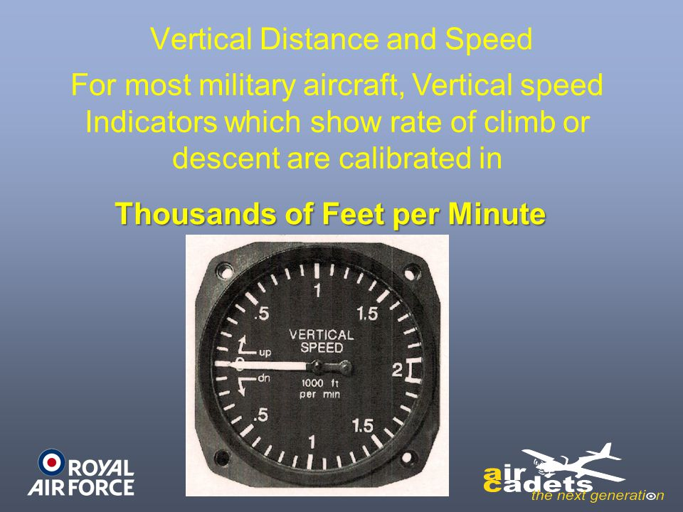 Vertical Distance and Speed For most military aircraft, Vertical speed Indicators which show rate of climb or descent are calibrated in Thousands of F