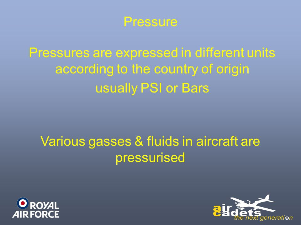 Pressure Various gasses & fluids in aircraft are pressurised Pressures are expressed in different units according to the country of origin usually PSI