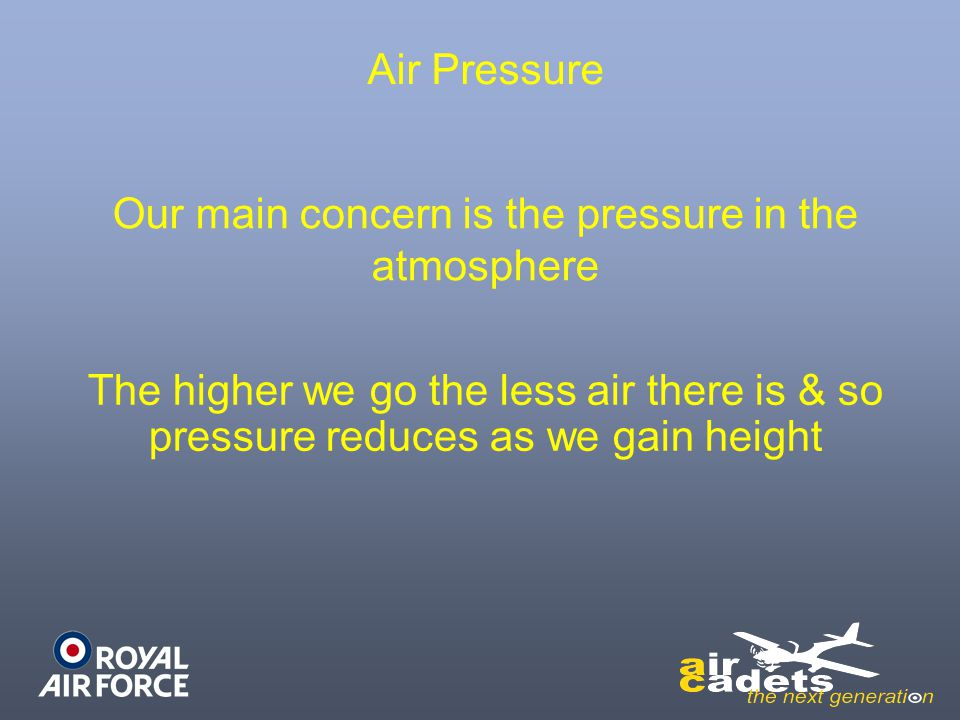 Air Pressure Our main concern is the pressure in the atmosphere The higher we go the less air there is & so pressure reduces as we gain height