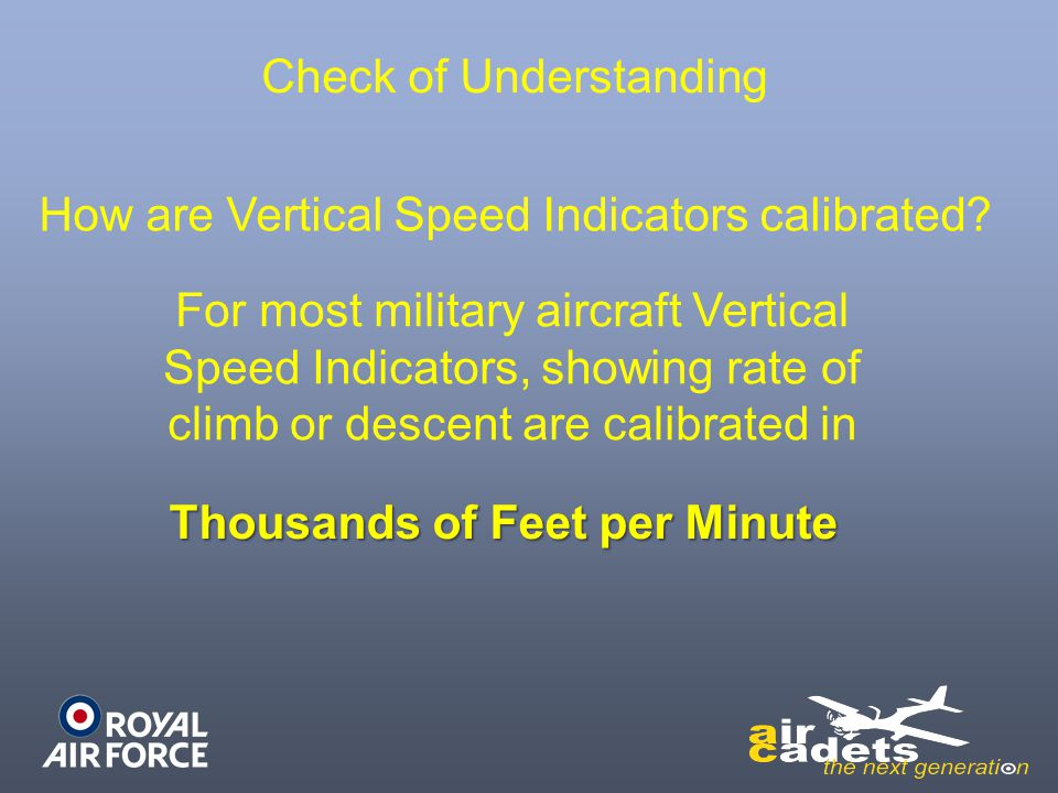 Check of Understanding How are Vertical Speed Indicators calibrated? For most military aircraft Vertical Speed Indicators, showing rate of climb or de