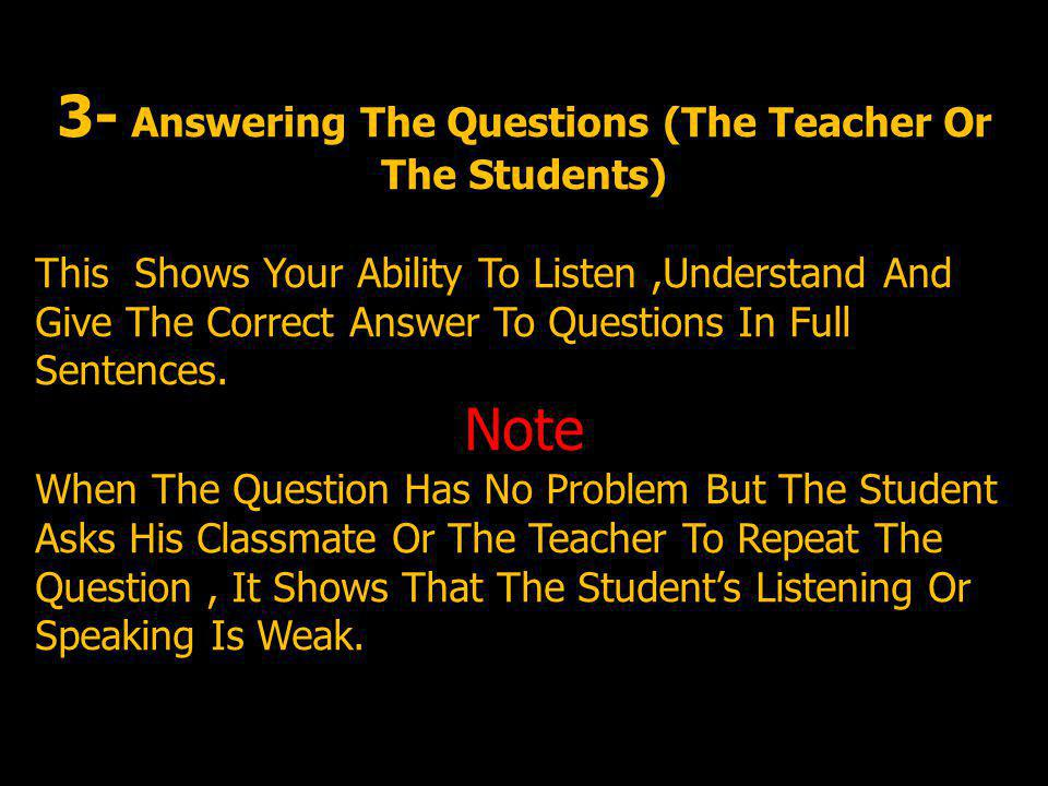 3- Answering The Questions (The Teacher Or The Students) This Shows Your Ability To Listen,Understand And Give The Correct Answer To Questions In Full Sentences.