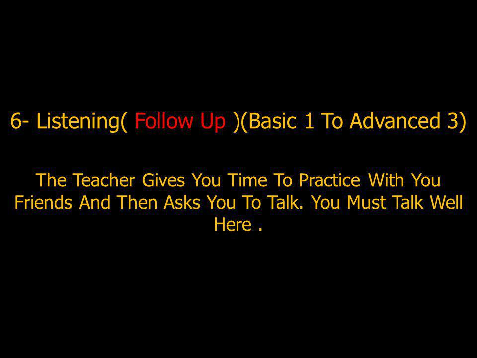 6- Listening( Follow Up )(Basic 1 To Advanced 3) The Teacher Gives You Time To Practice With You Friends And Then Asks You To Talk.