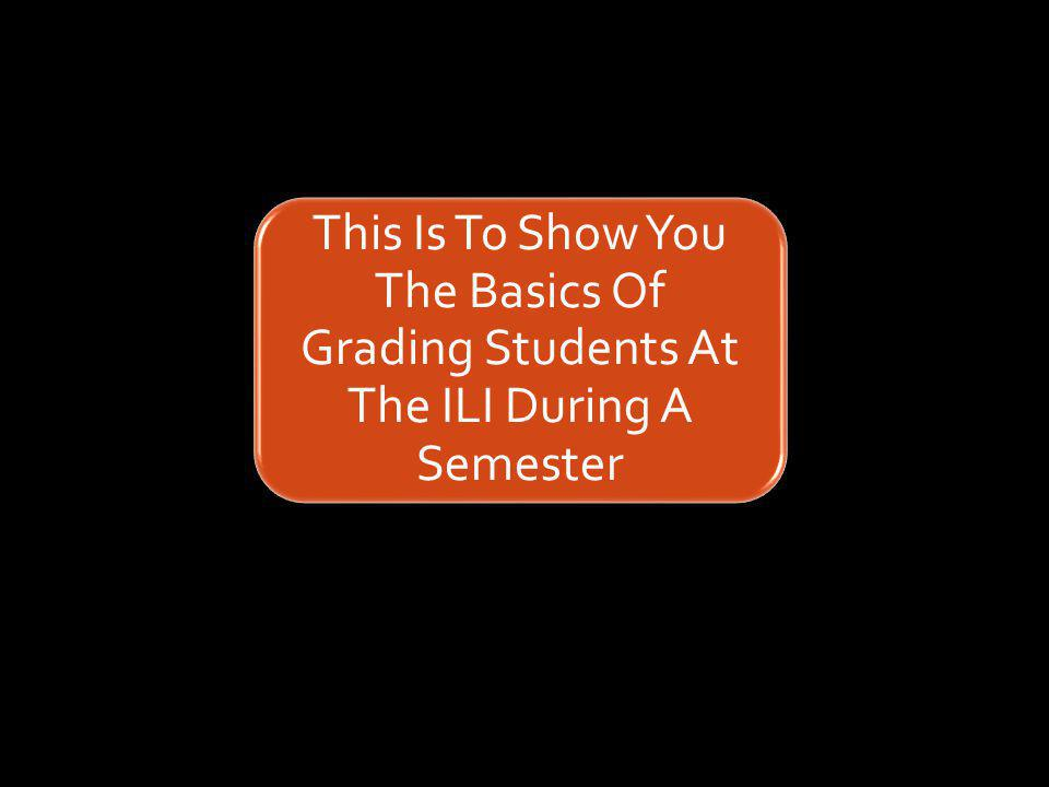 This Is To Show You The Basics Of Grading Students At The ILI During A Semester